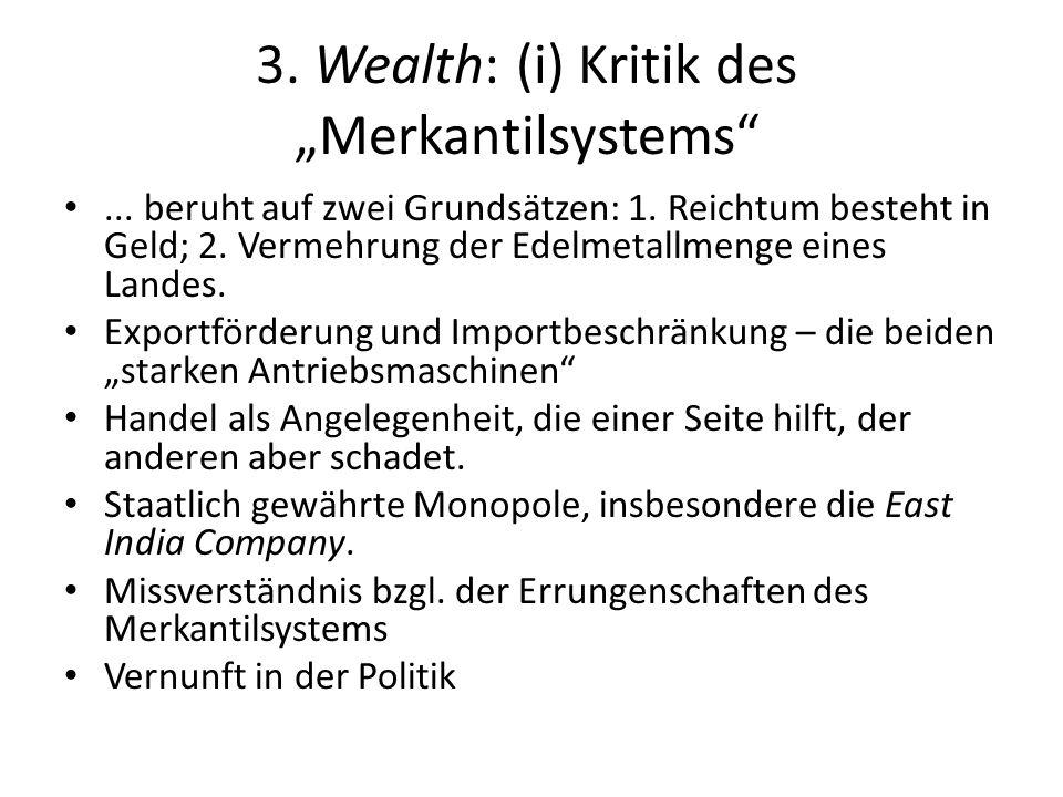 3. Wealth: (i) Kritik des Merkantilsystems... beruht auf zwei Grundsätzen: 1. Reichtum besteht in Geld; 2. Vermehrung der Edelmetallmenge eines Landes