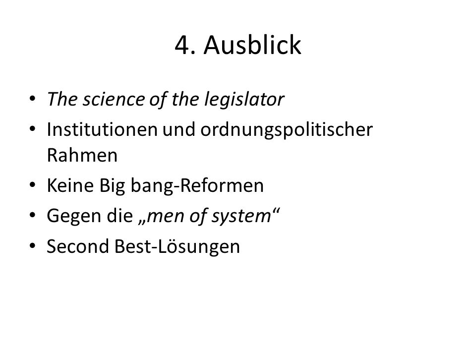 4. Ausblick The science of the legislator Institutionen und ordnungspolitischer Rahmen Keine Big bang-Reformen Gegen die men of system Second Best-Lös
