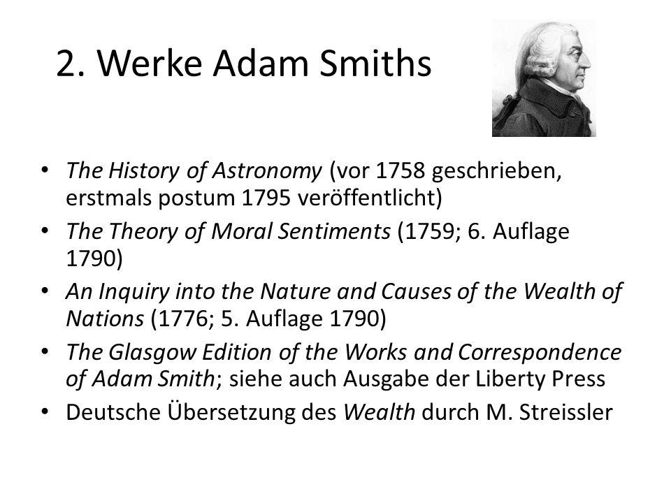 2. Werke Adam Smiths The History of Astronomy (vor 1758 geschrieben, erstmals postum 1795 veröffentlicht) The Theory of Moral Sentiments (1759; 6. Auf