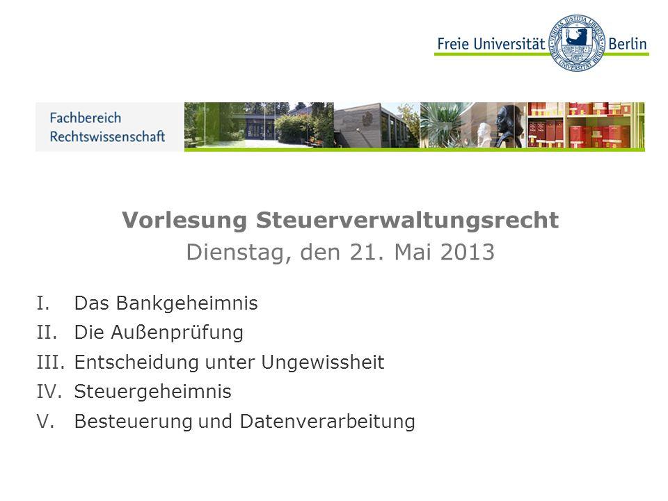Vorlesung Steuerverwaltungsrecht Dienstag, den 21. Mai 2013 I.Das Bankgeheimnis II.Die Außenprüfung III.Entscheidung unter Ungewissheit IV.Steuergehei