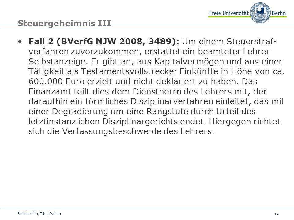 14 Steuergeheimnis III Fall 2 (BVerfG NJW 2008, 3489): Um einem Steuerstraf- verfahren zuvorzukommen, erstattet ein beamteter Lehrer Selbstanzeige. Er