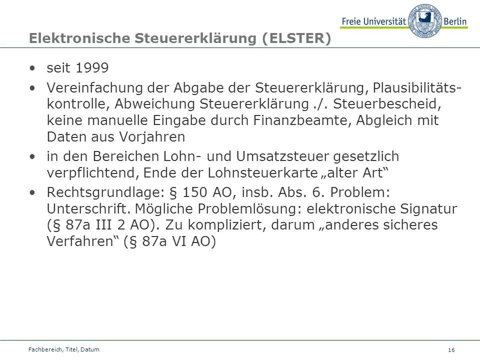 16 Elektronische Steuererklärung (ELSTER) seit 1999 Vereinfachung der Abgabe der Steuererklärung, Plausibilitäts- kontrolle, Abweichung Steuererklärung./.