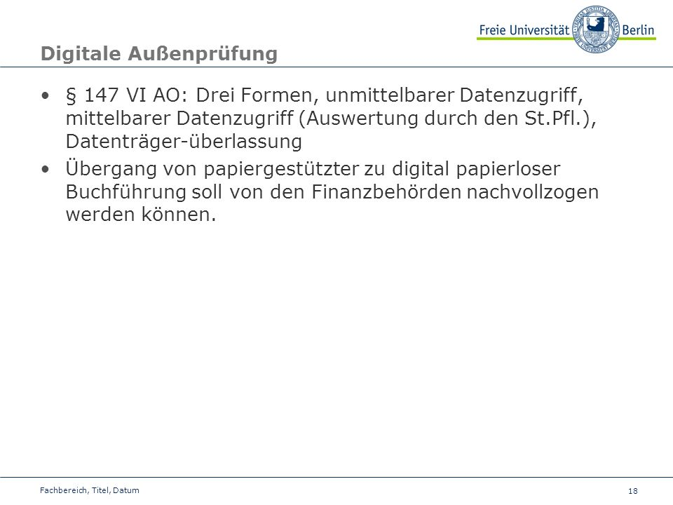 18 Digitale Außenprüfung § 147 VI AO: Drei Formen, unmittelbarer Datenzugriff, mittelbarer Datenzugriff (Auswertung durch den St.Pfl.), Datenträger-üb