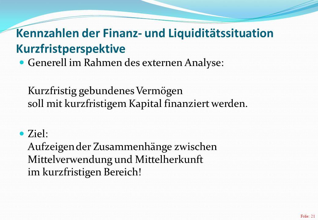 Folie: 21 Kennzahlen der Finanz- und Liquiditätssituation Kurzfristperspektive Generell im Rahmen des externen Analyse: Kurzfristig gebundenes Vermögen soll mit kurzfristigem Kapital finanziert werden.