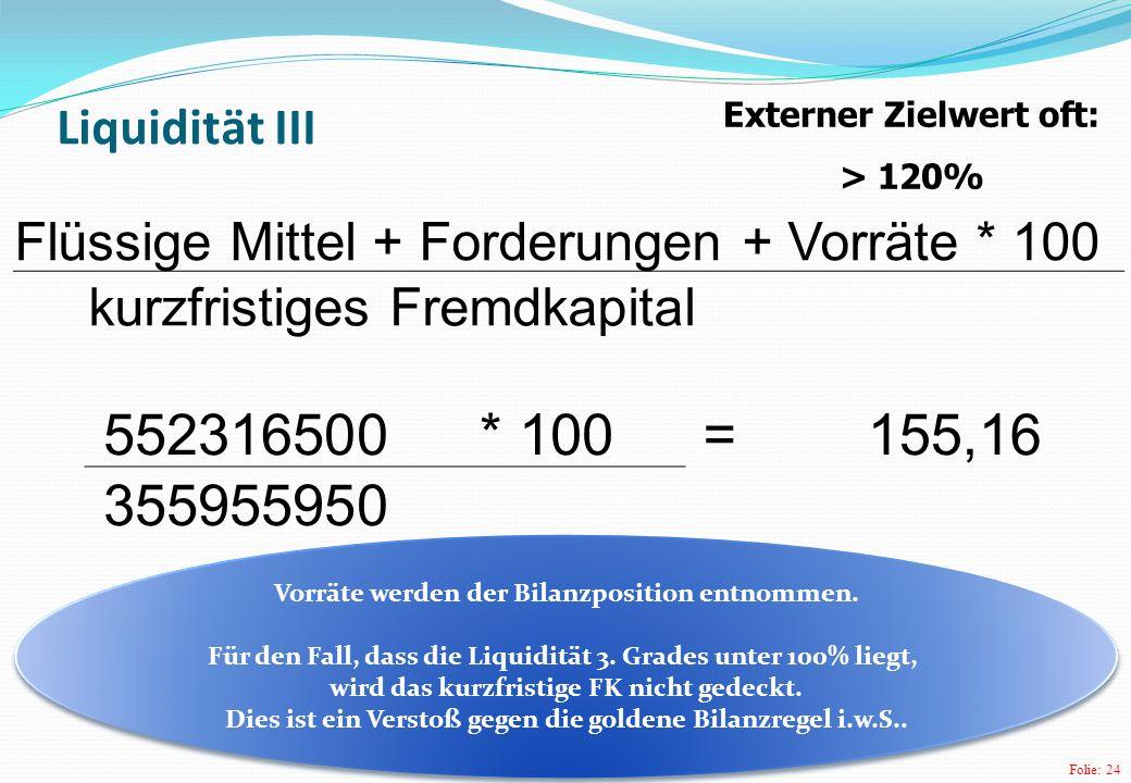 Folie: 24 Liquidität III Flüssige Mittel + Forderungen + Vorräte * 100 kurzfristiges Fremdkapital 552316500* 100 =155,16 355955950 Externer Zielwert oft: > 120% Vorräte werden der Bilanzposition entnommen.