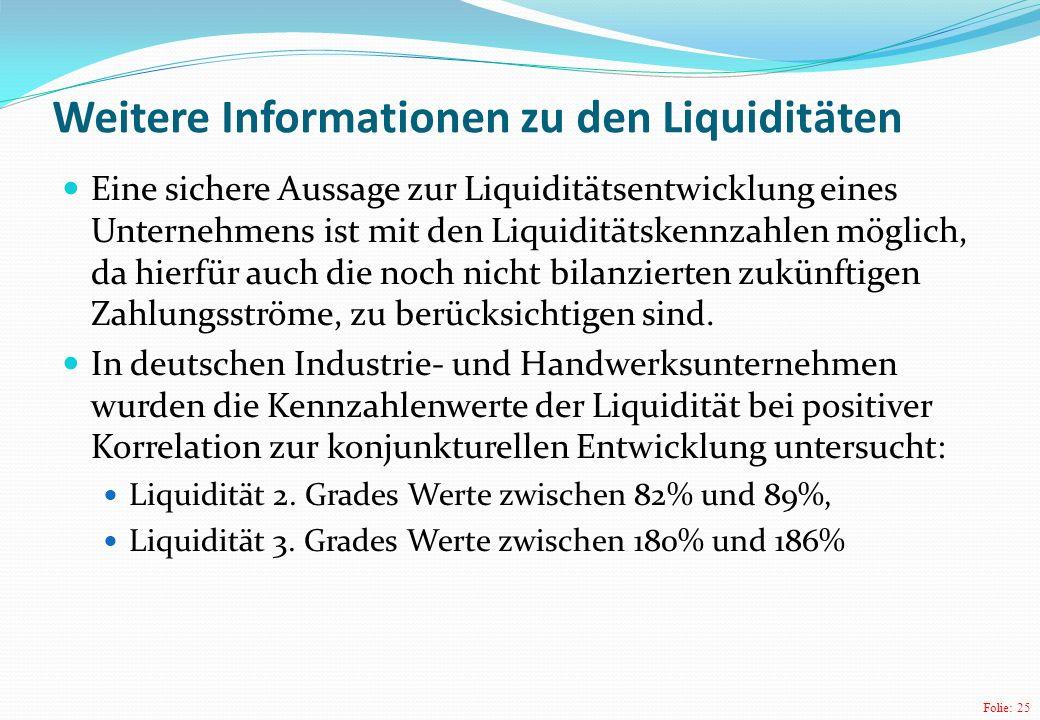 Folie: 25 Weitere Informationen zu den Liquiditäten Eine sichere Aussage zur Liquiditätsentwicklung eines Unternehmens ist mit den Liquiditätskennzahlen möglich, da hierfür auch die noch nicht bilanzierten zukünftigen Zahlungsströme, zu berücksichtigen sind.