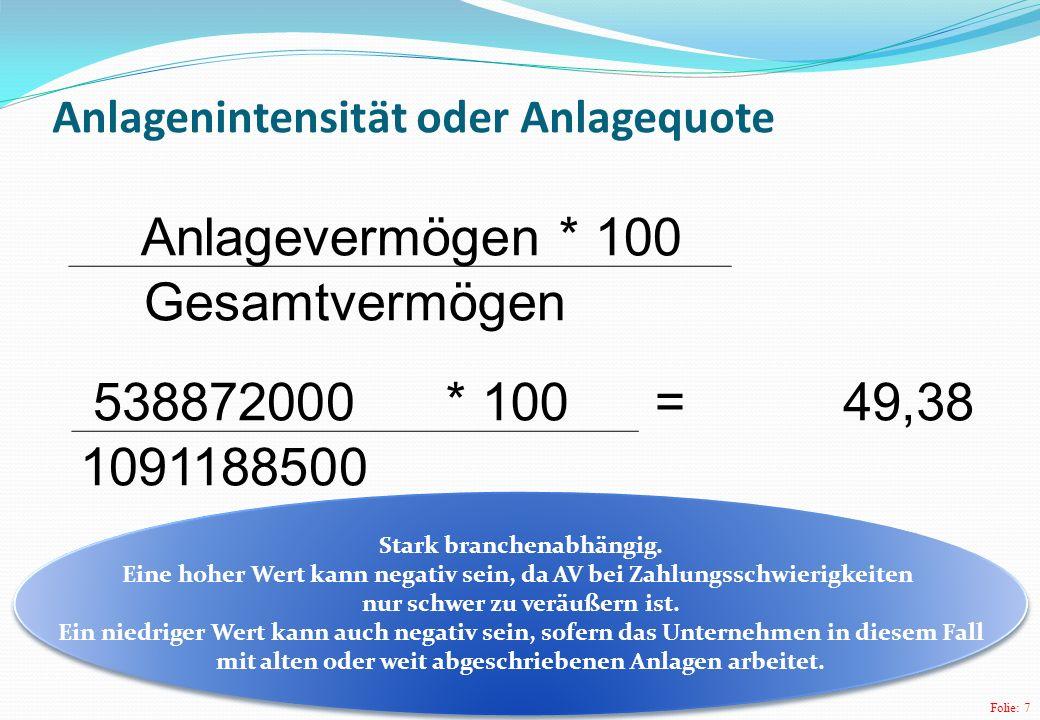 Folie: 8 Anteil des Umlaufvermögens / Umlaufquote Umlaufvermögens * 100 Gesamtvermögen 552316500* 100 =50,62 1091188500 Ein hoher Anteil an UV ist als positiv zu betrachten, sofern es schnell liquidierbar ist.