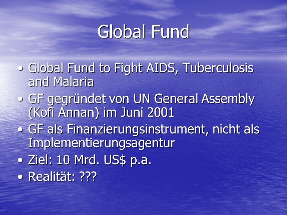 Global Fund Global Fund to Fight AIDS, Tuberculosis and MalariaGlobal Fund to Fight AIDS, Tuberculosis and Malaria GF gegründet von UN General Assembly (Kofi Annan) im Juni 2001GF gegründet von UN General Assembly (Kofi Annan) im Juni 2001 GF als Finanzierungsinstrument, nicht als ImplementierungsagenturGF als Finanzierungsinstrument, nicht als Implementierungsagentur Ziel: 10 Mrd.