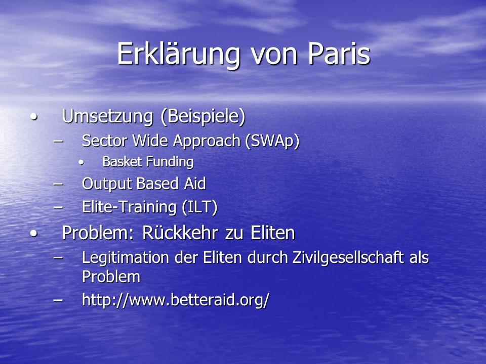 Erklärung von Paris Umsetzung (Beispiele)Umsetzung (Beispiele) –Sector Wide Approach (SWAp) Basket FundingBasket Funding –Output Based Aid –Elite-Training (ILT) Problem: Rückkehr zu ElitenProblem: Rückkehr zu Eliten –Legitimation der Eliten durch Zivilgesellschaft als Problem –http://www.betteraid.org/