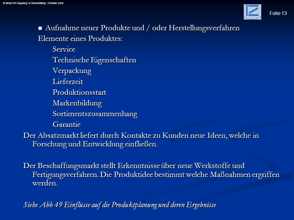 Folie 13 © Skript IHK Augsburg in Überarbeitung Christian Zerle Aufnahme neuer Produkte und / oder Herstellungsverfahren Aufnahme neuer Produkte und /