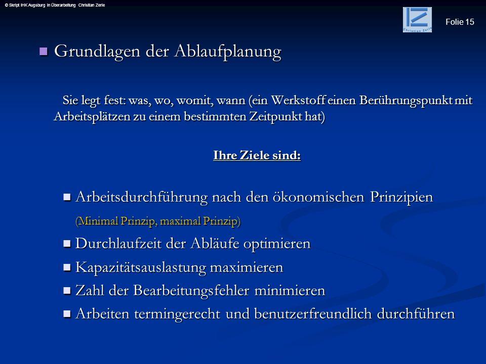 Folie 15 © Skript IHK Augsburg in Überarbeitung Christian Zerle Grundlagen der Ablaufplanung Grundlagen der Ablaufplanung Sie legt fest: was, wo, womi