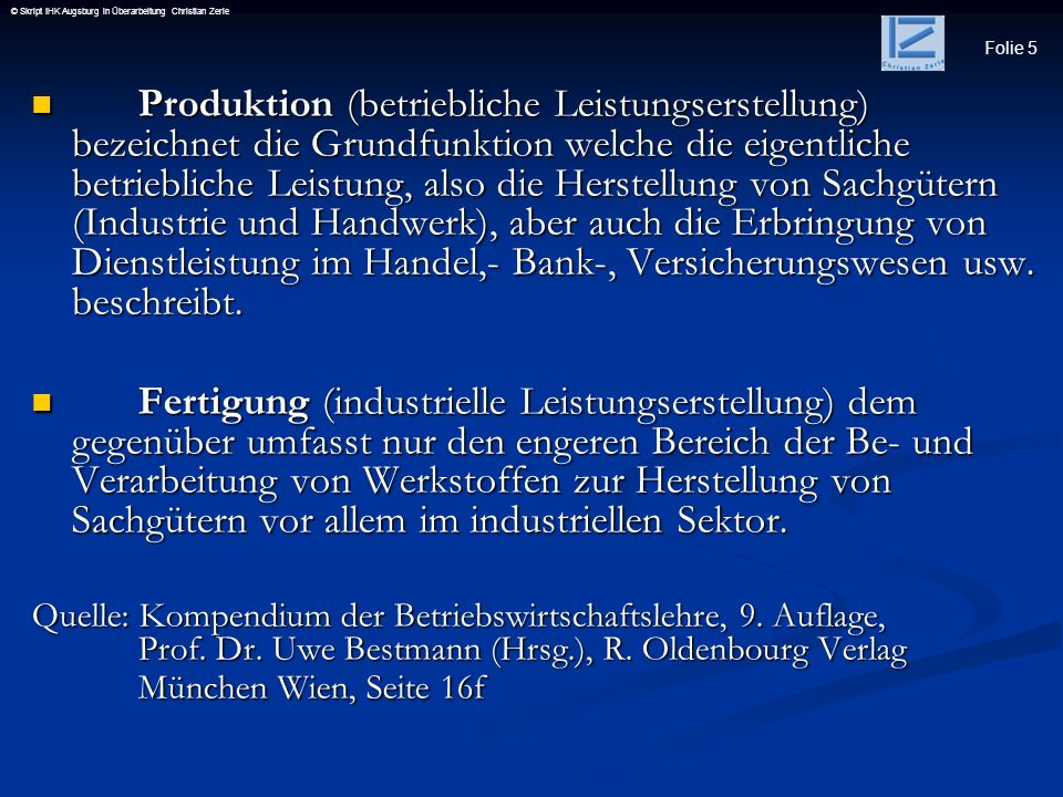 Folie 5 © Skript IHK Augsburg in Überarbeitung Christian Zerle Produktion (betriebliche Leistungserstellung) bezeichnet die Grundfunktion welche die e