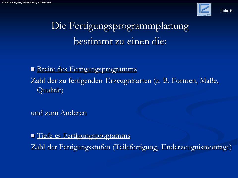 Folie 6 © Skript IHK Augsburg in Überarbeitung Christian Zerle Die Fertigungsprogrammplanung bestimmt zu einen die: Breite des Fertigungsprogramms Bre