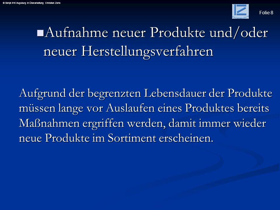 Folie 8 © Skript IHK Augsburg in Überarbeitung Christian Zerle Aufnahme neuer Produkte und/oder neuer Herstellungsverfahren Aufnahme neuer Produkte un