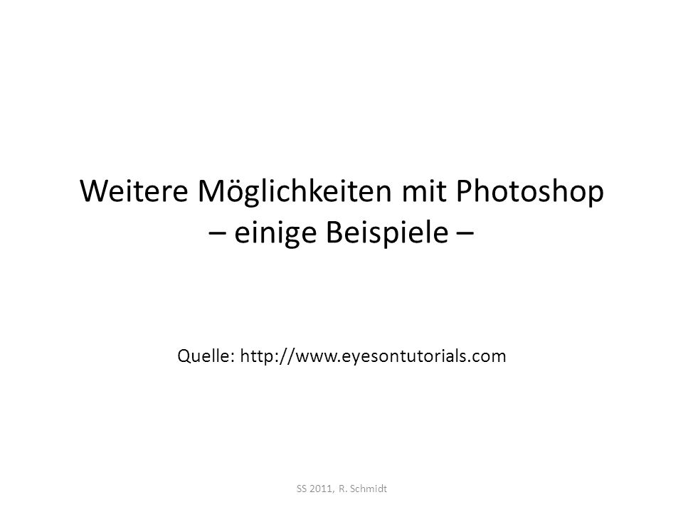 Weitere Möglichkeiten mit Photoshop – einige Beispiele – SS 2011, R. Schmidt Quelle: http://www.eyesontutorials.com