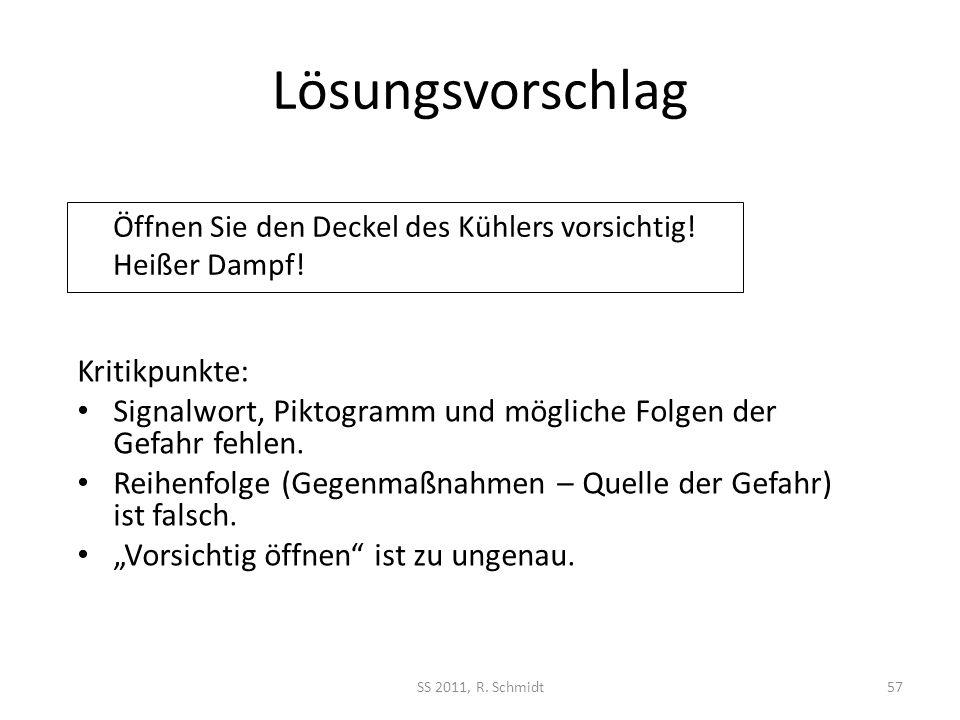 Lösungsvorschlag SS 2011, R. Schmidt57 Öffnen Sie den Deckel des Kühlers vorsichtig! Heißer Dampf! Kritikpunkte: Signalwort, Piktogramm und mögliche F