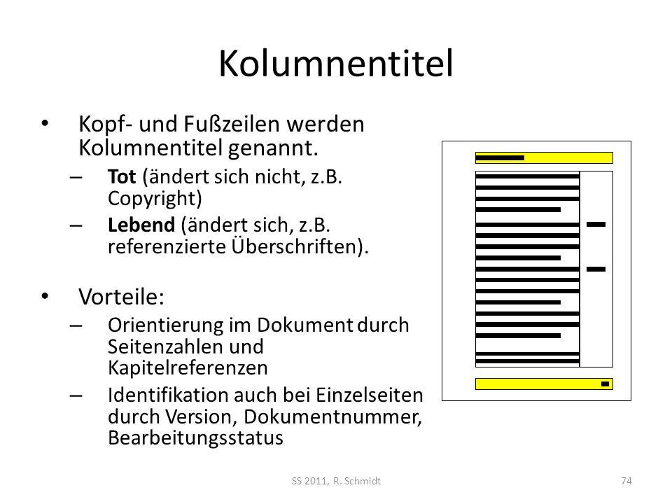 Kolumnentitel SS 2011, R. Schmidt74 Kopf- und Fußzeilen werden Kolumnentitel genannt. – Tot (ändert sich nicht, z.B. Copyright) – Lebend (ändert sich,