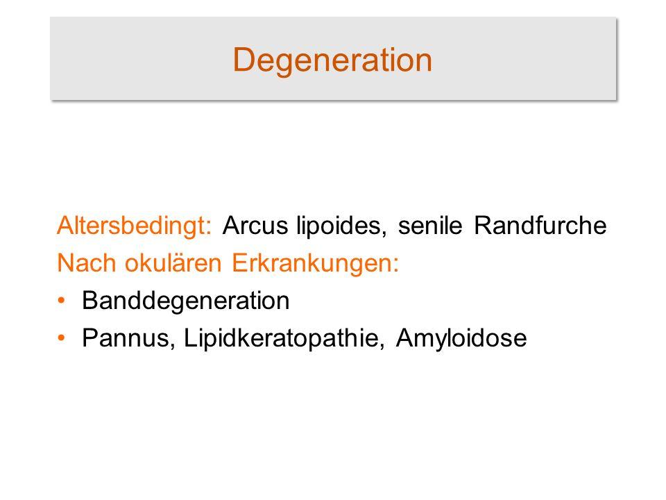 Degeneration Altersbedingt: Arcus lipoides, senile Randfurche Nach okulären Erkrankungen: Banddegeneration Pannus, Lipidkeratopathie, Amyloidose