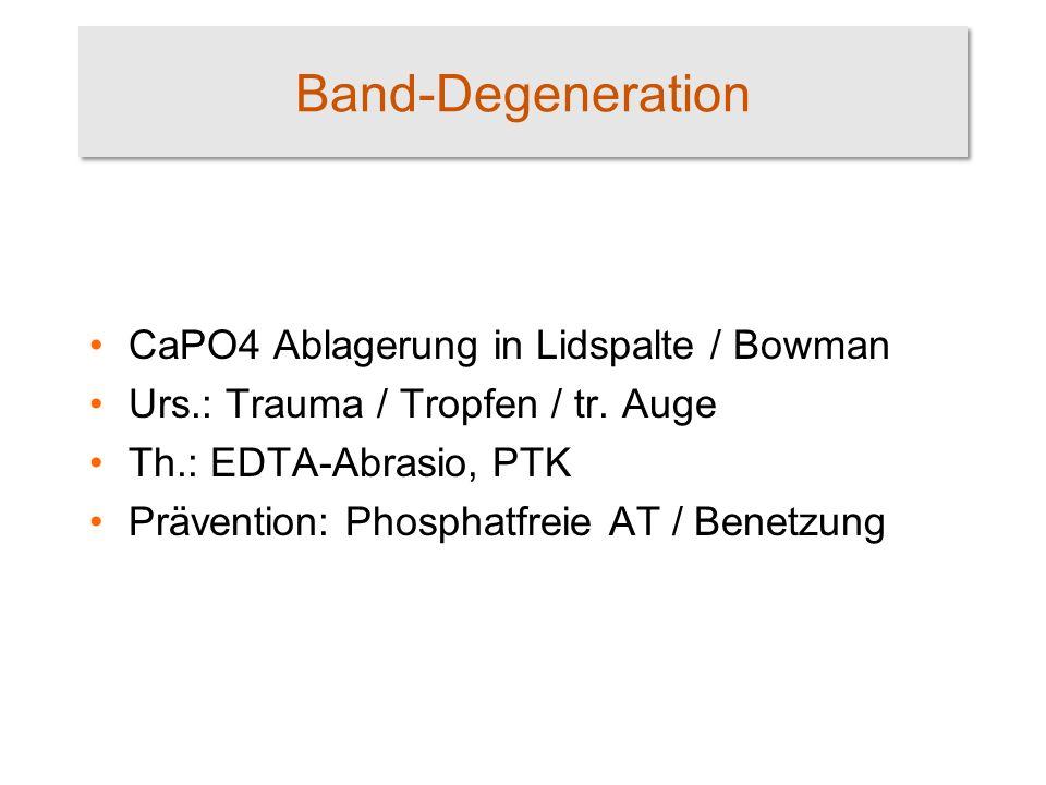 Band-Degeneration CaPO4 Ablagerung in Lidspalte / Bowman Urs.: Trauma / Tropfen / tr. Auge Th.: EDTA-Abrasio, PTK Prävention: Phosphatfreie AT / Benet