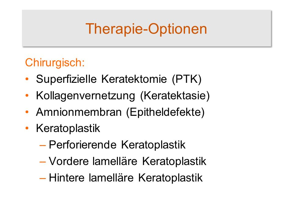 Therapie-Optionen Chirurgisch: Superfizielle Keratektomie (PTK) Kollagenvernetzung (Keratektasie) Amnionmembran (Epitheldefekte) Keratoplastik –Perforierende Keratoplastik –Vordere lamelläre Keratoplastik –Hintere lamelläre Keratoplastik