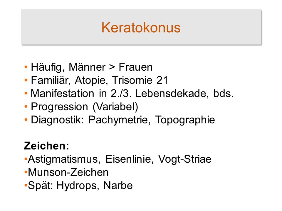 Keratokonus Häufig, Männer > Frauen Familiär, Atopie, Trisomie 21 Manifestation in 2./3. Lebensdekade, bds. Progression (Variabel) Diagnostik: Pachyme