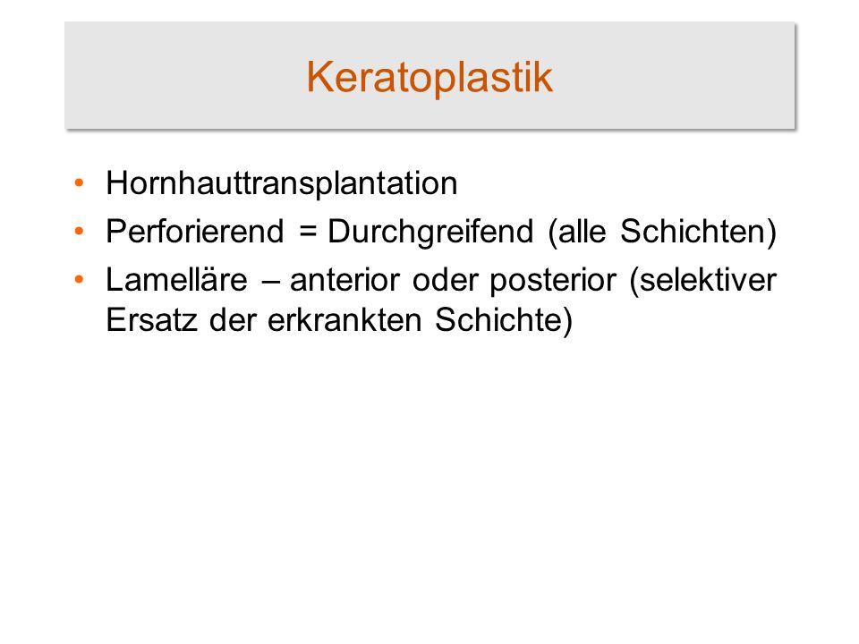 Keratoplastik Hornhauttransplantation Perforierend = Durchgreifend (alle Schichten) Lamelläre – anterior oder posterior (selektiver Ersatz der erkrank