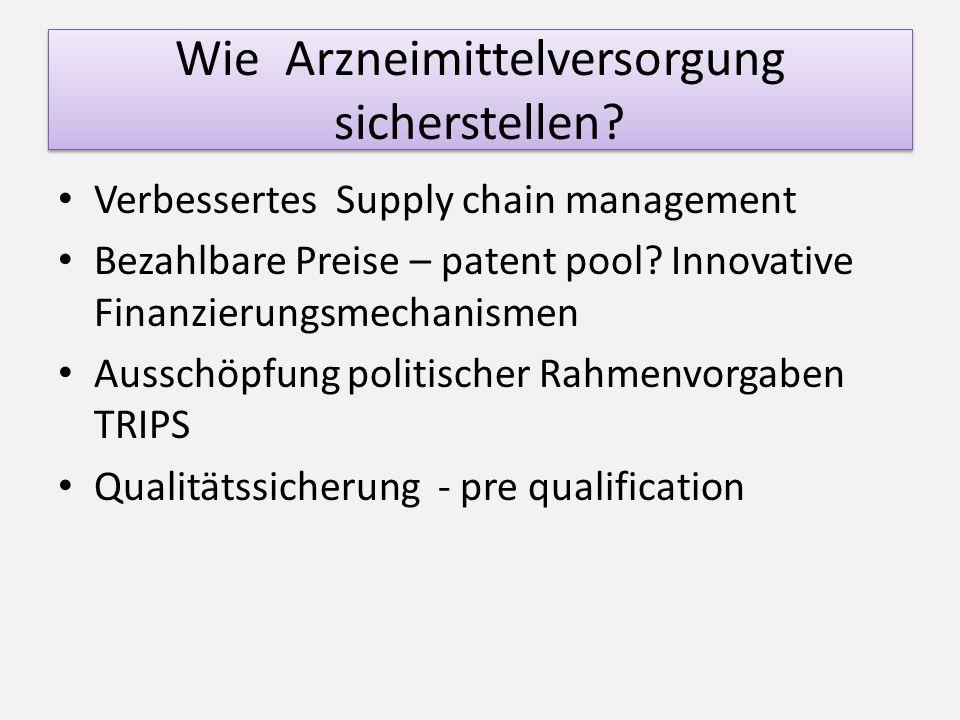Wie Arzneimittelversorgung sicherstellen? Verbessertes Supply chain management Bezahlbare Preise – patent pool? Innovative Finanzierungsmechanismen Au
