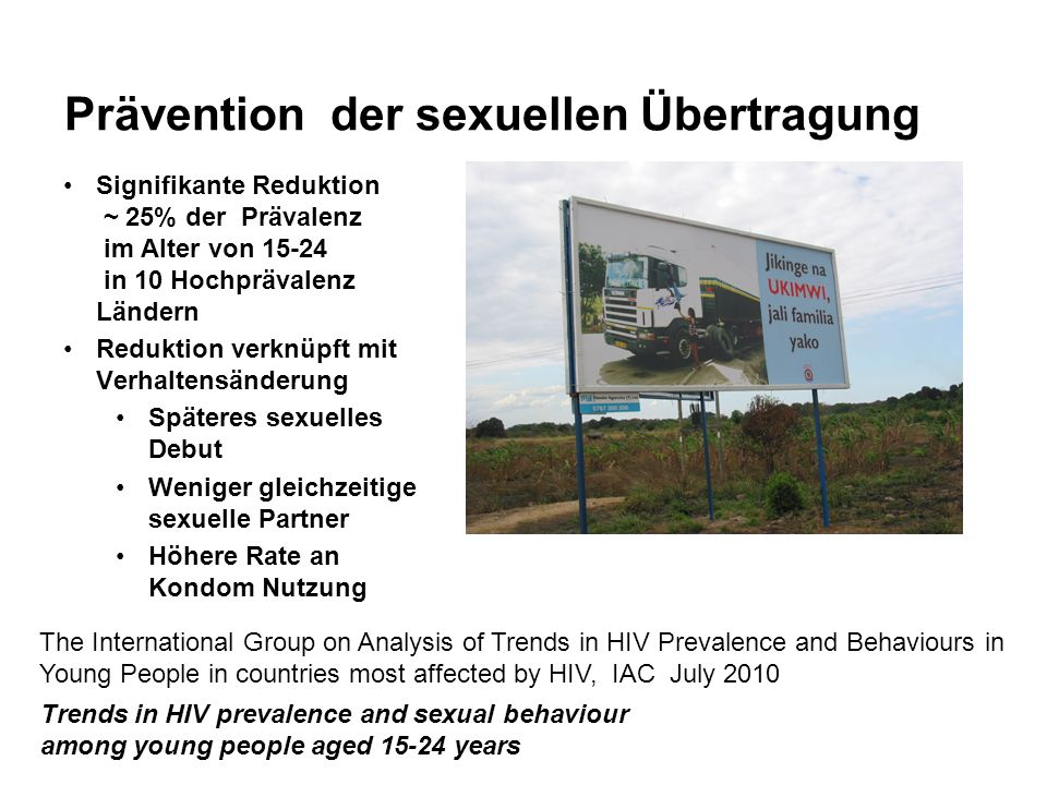 Prävention der sexuellen Übertragung Signifikante Reduktion ~ 25% der Prävalenz im Alter von 15-24 in 10 Hochprävalenz Ländern Reduktion verknüpft mit