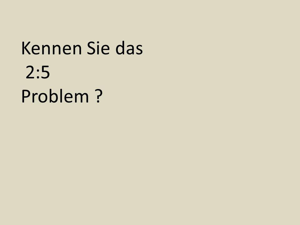 Kennen Sie das 2:5 Problem ?