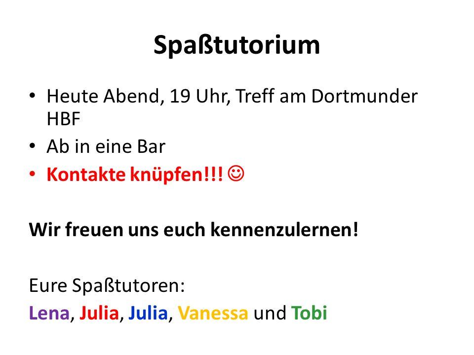 Spaßtutorium Heute Abend, 19 Uhr, Treff am Dortmunder HBF Ab in eine Bar Kontakte knüpfen!!! Wir freuen uns euch kennenzulernen! Eure Spaßtutoren: Len