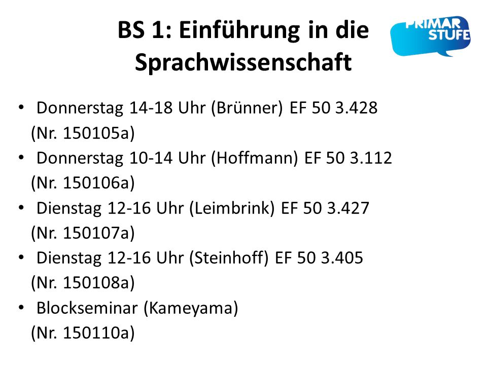 BS 1: Einführung in die Sprachwissenschaft Donnerstag 14-18 Uhr (Brünner) EF 50 3.428 (Nr. 150105a) Donnerstag 10-14 Uhr (Hoffmann) EF 50 3.112 (Nr. 1