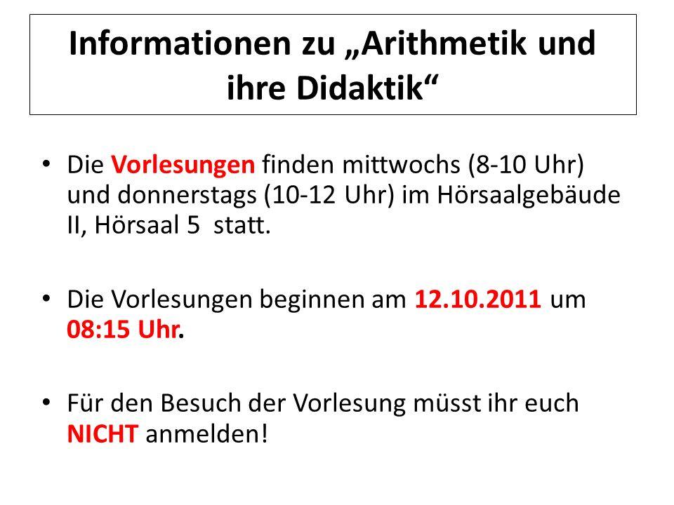 Informationen zu Arithmetik und ihre Didaktik Die Vorlesungen finden mittwochs (8-10 Uhr) und donnerstags (10-12 Uhr) im Hörsaalgebäude II, Hörsaal 5