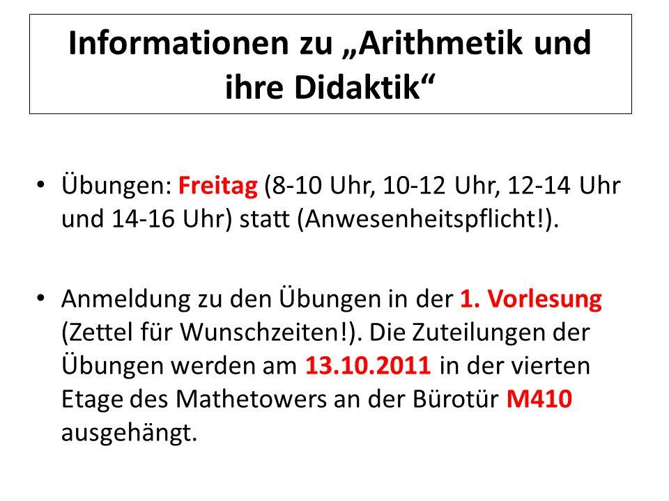 Informationen zu Arithmetik und ihre Didaktik Übungen: Freitag (8-10 Uhr, 10-12 Uhr, 12-14 Uhr und 14-16 Uhr) statt (Anwesenheitspflicht!). Anmeldung