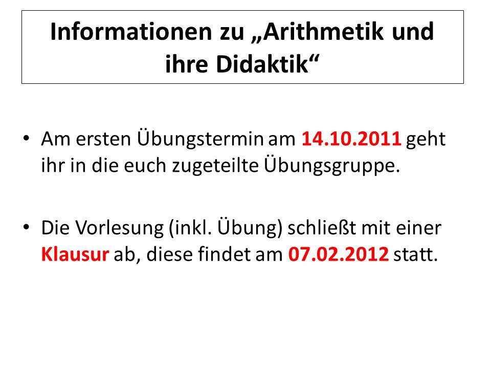 Informationen zu Arithmetik und ihre Didaktik Am ersten Übungstermin am 14.10.2011 geht ihr in die euch zugeteilte Übungsgruppe. Die Vorlesung (inkl.
