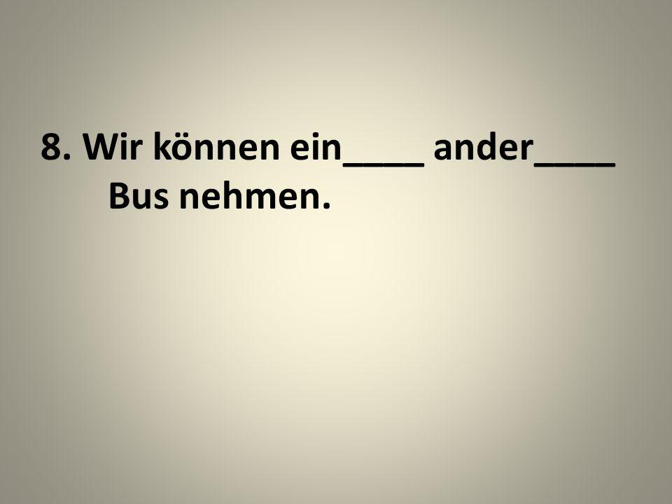 8. Wir können ein____ ander____ Bus nehmen.