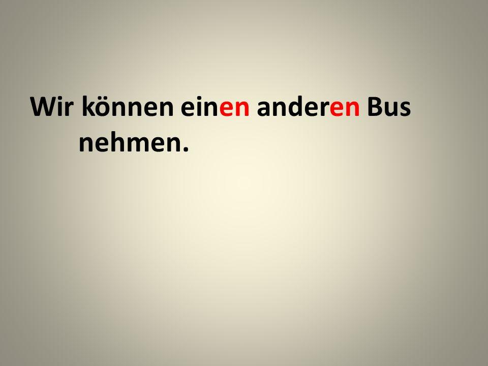 Wir können einen anderen Bus nehmen.