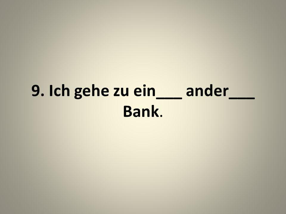 9. Ich gehe zu ein___ ander___ Bank.