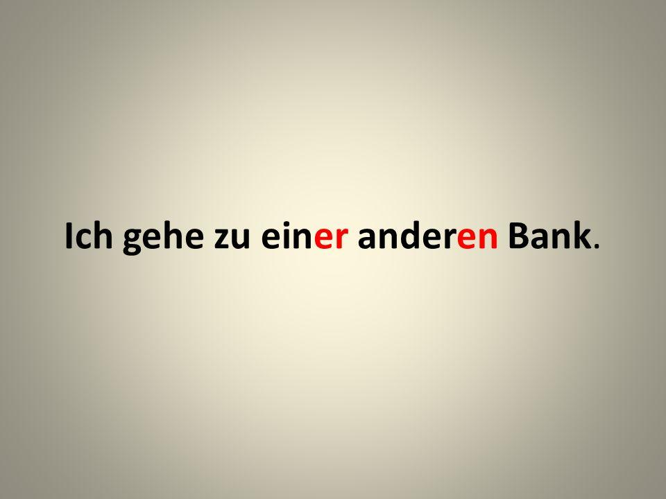 Ich gehe zu einer anderen Bank.
