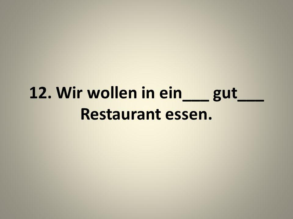 12. Wir wollen in ein___ gut___ Restaurant essen.