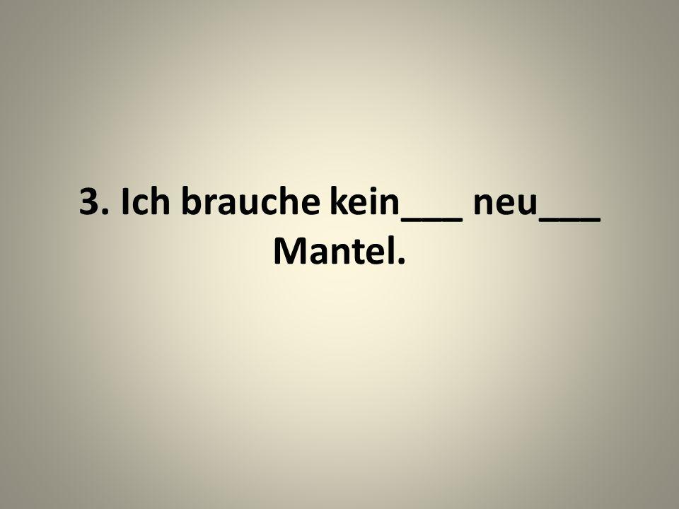3. Ich brauche kein___ neu___ Mantel.