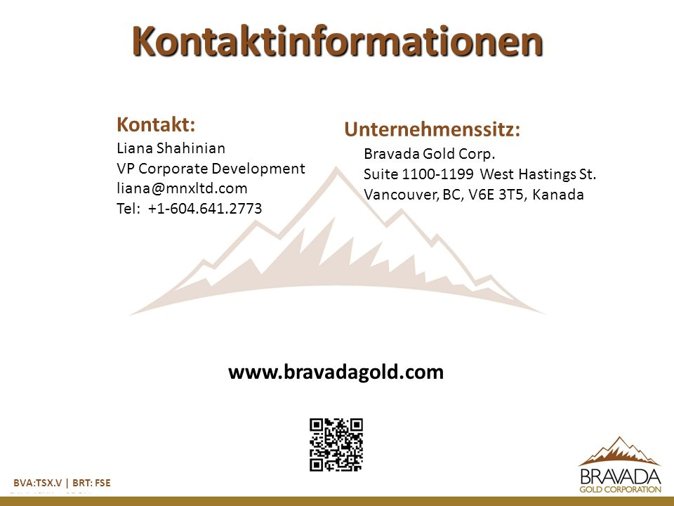 Kontaktinformationen BVA:TSX.V | BRT: FSE Kontakt: Liana Shahinian VP Corporate Development liana@mnxltd.com Tel: +1-604.641.2773 www.bravadagold.com Unternehmenssitz: Bravada Gold Corp.