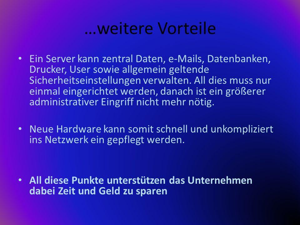 …weitere Vorteile Ein Server kann zentral Daten, e-Mails, Datenbanken, Drucker, User sowie allgemein geltende Sicherheitseinstellungen verwalten. All