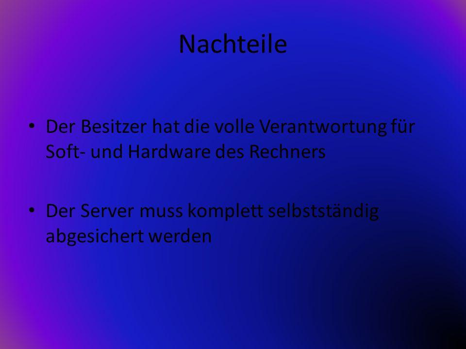 Nachteile Der Besitzer hat die volle Verantwortung für Soft- und Hardware des Rechners Der Server muss komplett selbstständig abgesichert werden