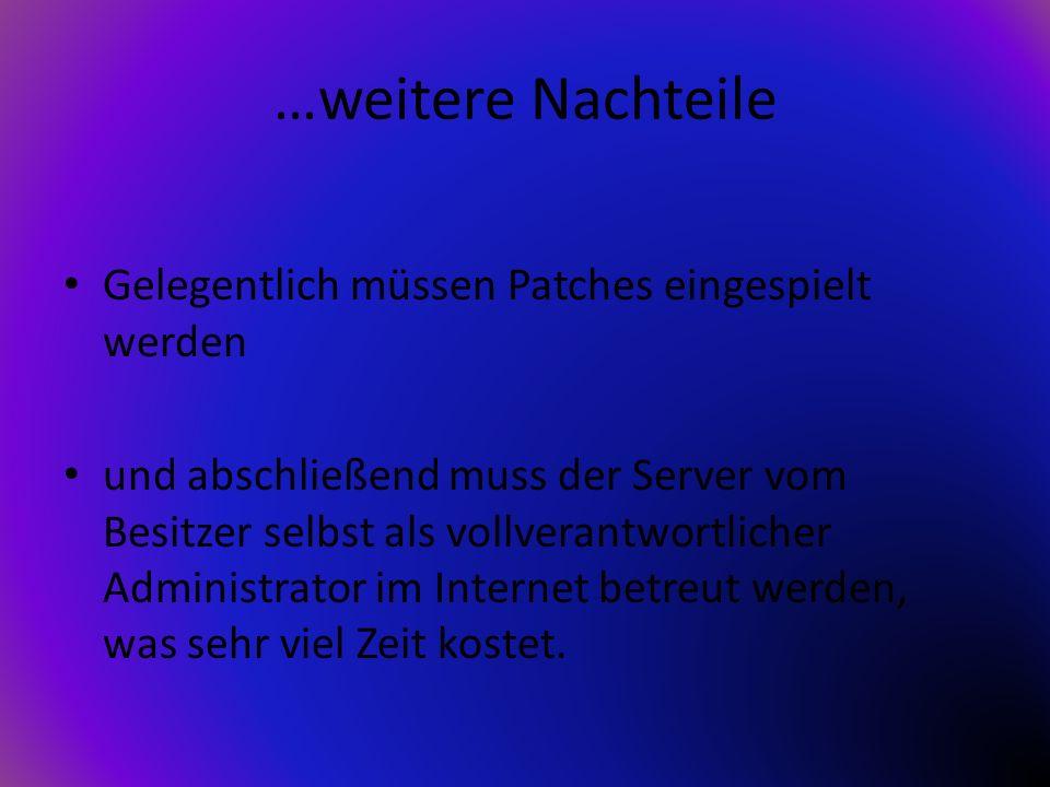 …weitere Nachteile Gelegentlich müssen Patches eingespielt werden und abschließend muss der Server vom Besitzer selbst als vollverantwortlicher Admini