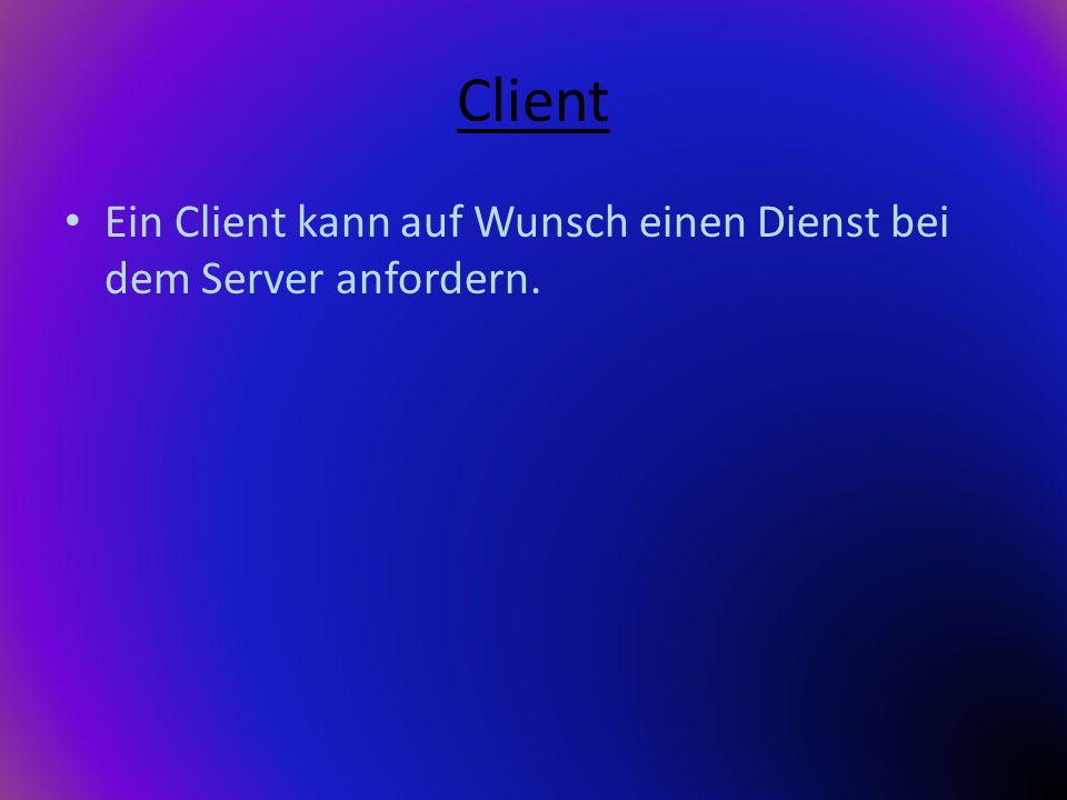 Client Ein Client kann auf Wunsch einen Dienst bei dem Server anfordern.