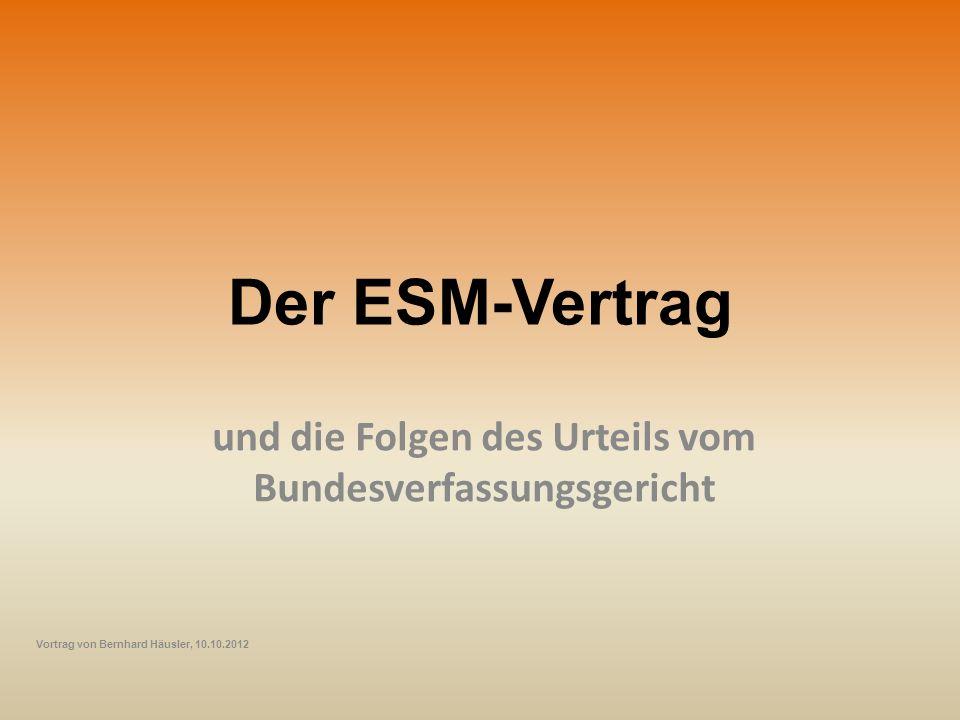 Der ESM-Vertrag und die Folgen des Urteils vom Bundesverfassungsgericht Vortrag von Bernhard Häusler, 10.10.2012
