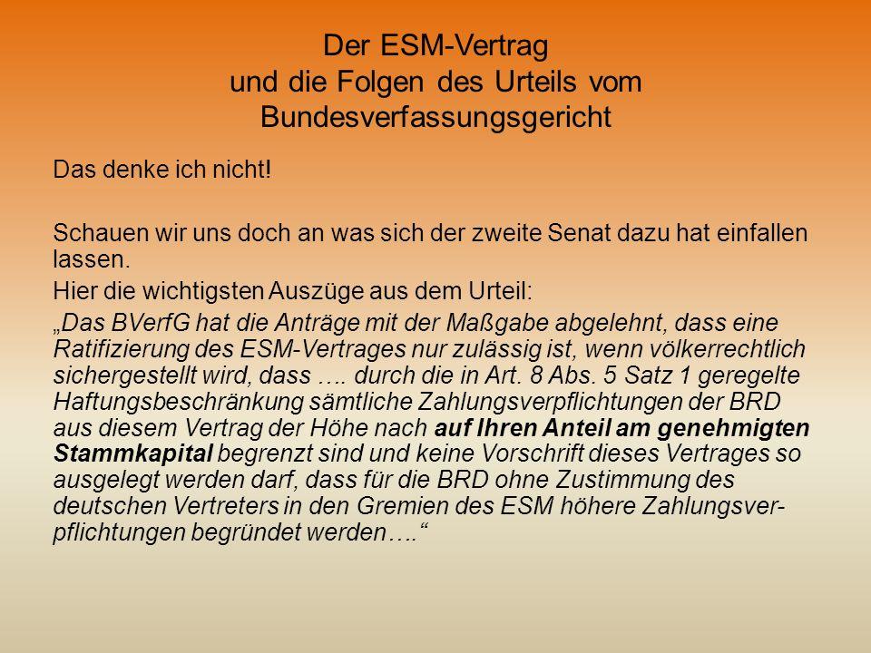 Der ESM-Vertrag und die Folgen des Urteils vom Bundesverfassungsgericht Das denke ich nicht! Schauen wir uns doch an was sich der zweite Senat dazu ha