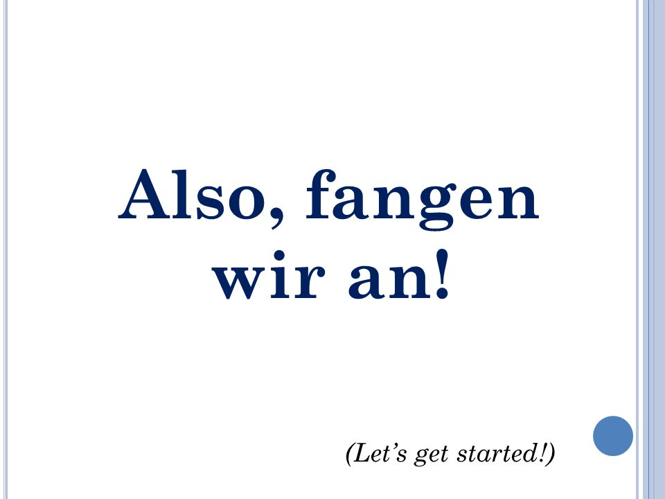 Also, fangen wir an! (Lets get started!)