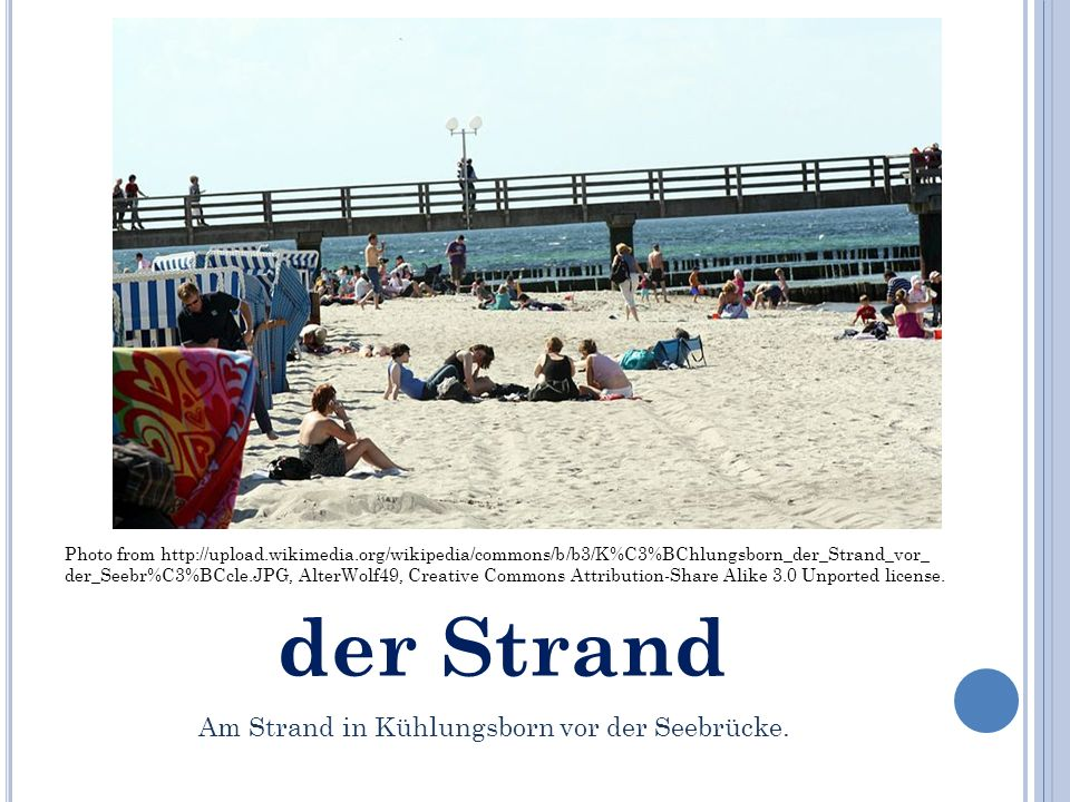 der Strand Photo from http://upload.wikimedia.org/wikipedia/commons/b/b3/K%C3%BChlungsborn_der_Strand_vor_ der_Seebr%C3%BCcle.JPG, AlterWolf49, Creative Commons Attribution-Share Alike 3.0 Unported license.