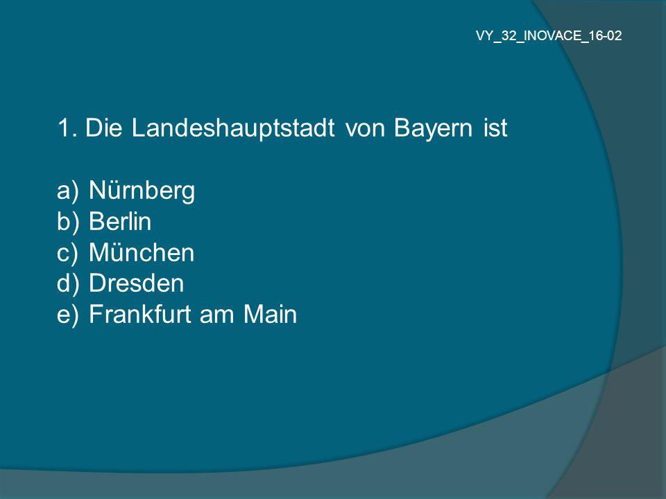 1. Die Landeshauptstadt von Bayern ist a) Nürnberg b) Berlin c) München d) Dresden e) Frankfurt am Main VY_32_INOVACE_16-02